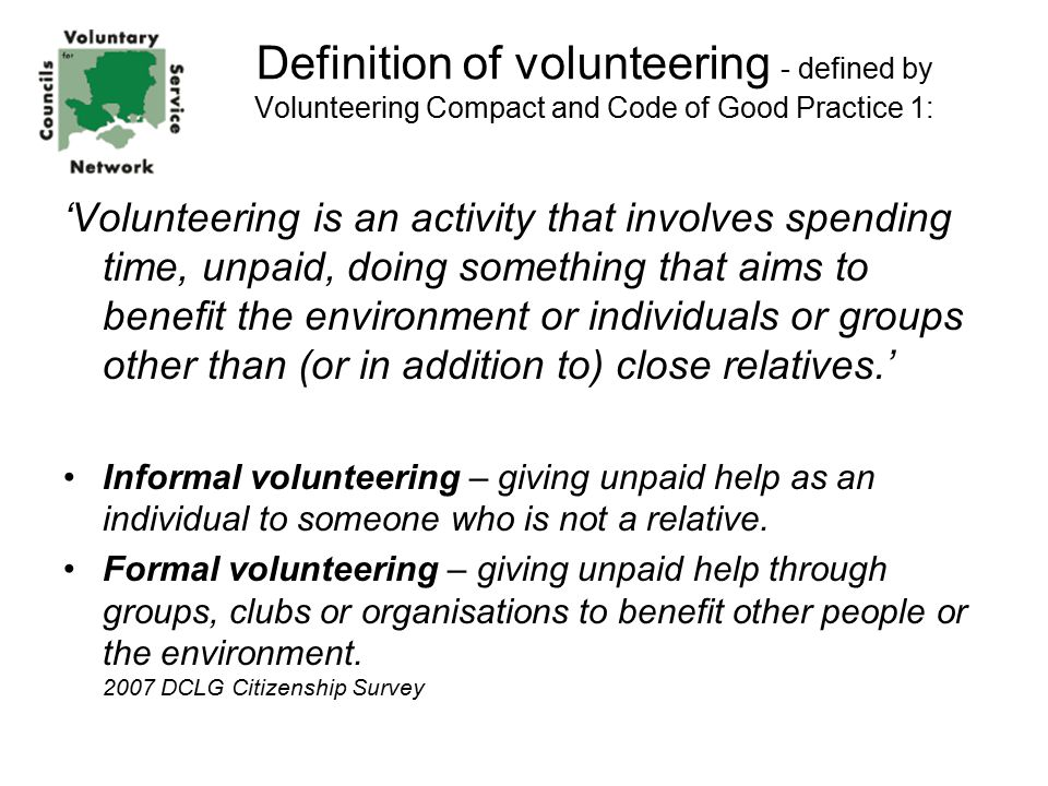 Definition of volunteering - defined by Volunteering Compact and Code of Good Practice 1: 'Volunteering is an activity that involves spending time, unpaid, doing something that aims to benefit the environment or individuals or groups other than (or in addition to) close relatives.' Informal volunteering – giving unpaid help as an individual to someone who is not a relative.