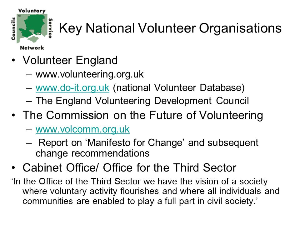 Volunteer England –www.volunteering.org.uk –www.do-it.org.uk (national Volunteer Database)www.do-it.org.uk –The England Volunteering Development Council The Commission on the Future of Volunteering –www.volcomm.org.ukwww.volcomm.org.uk – Report on 'Manifesto for Change' and subsequent change recommendations Cabinet Office/ Office for the Third Sector 'In the Office of the Third Sector we have the vision of a society where voluntary activity flourishes and where all individuals and communities are enabled to play a full part in civil society.' Key National Volunteer Organisations