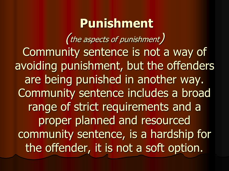 Punishment ( the aspects of punishment ) Community sentence is not a way of avoiding punishment, but the offenders are being punished in another way.
