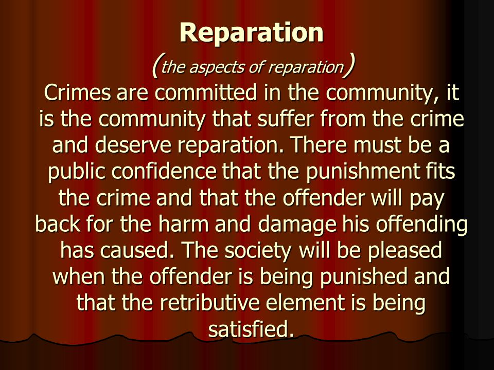 Reparation ( the aspects of reparation ) Crimes are committed in the community, it is the community that suffer from the crime and deserve reparation.