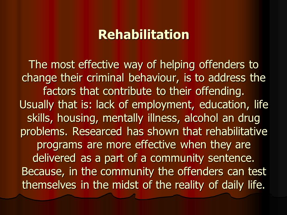 Rehabilitation The most effective way of helping offenders to change their criminal behaviour, is to address the factors that contribute to their offe