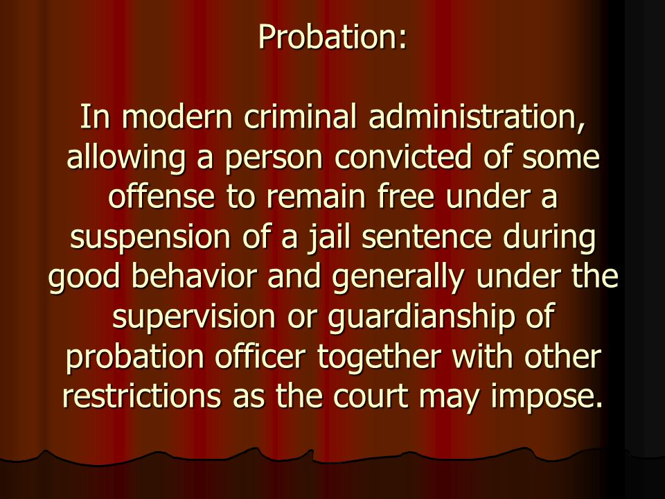Probation: In modern criminal administration, allowing a person convicted of some offense to remain free under a suspension of a jail sentence during
