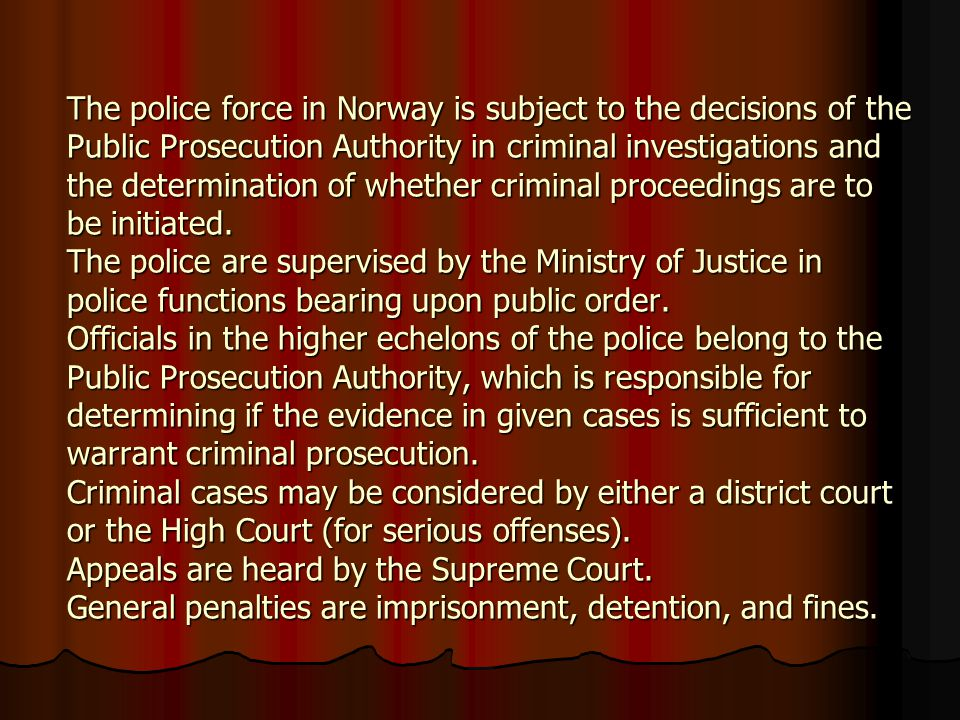 The police force in Norway is subject to the decisions of the Public Prosecution Authority in criminal investigations and the determination of whether