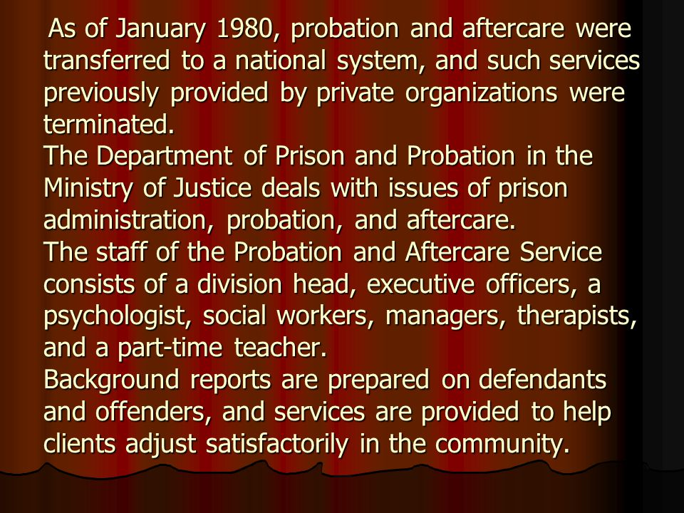 As of January 1980, probation and aftercare were transferred to a national system, and such services previously provided by private organizations were