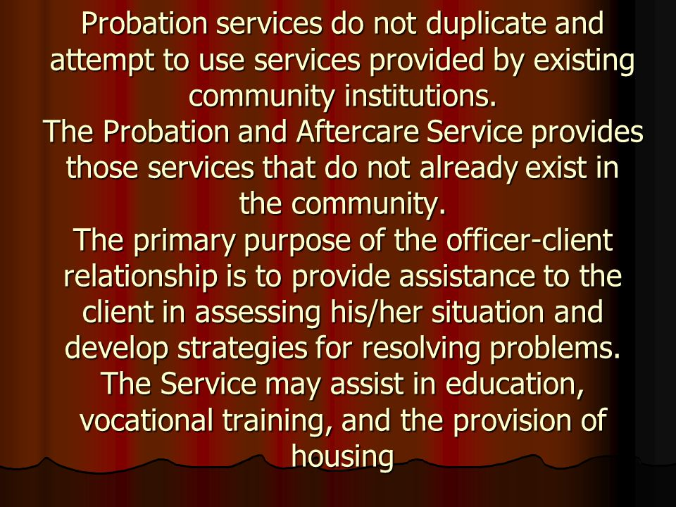 Probation services do not duplicate and attempt to use services provided by existing community institutions. The Probation and Aftercare Service provi