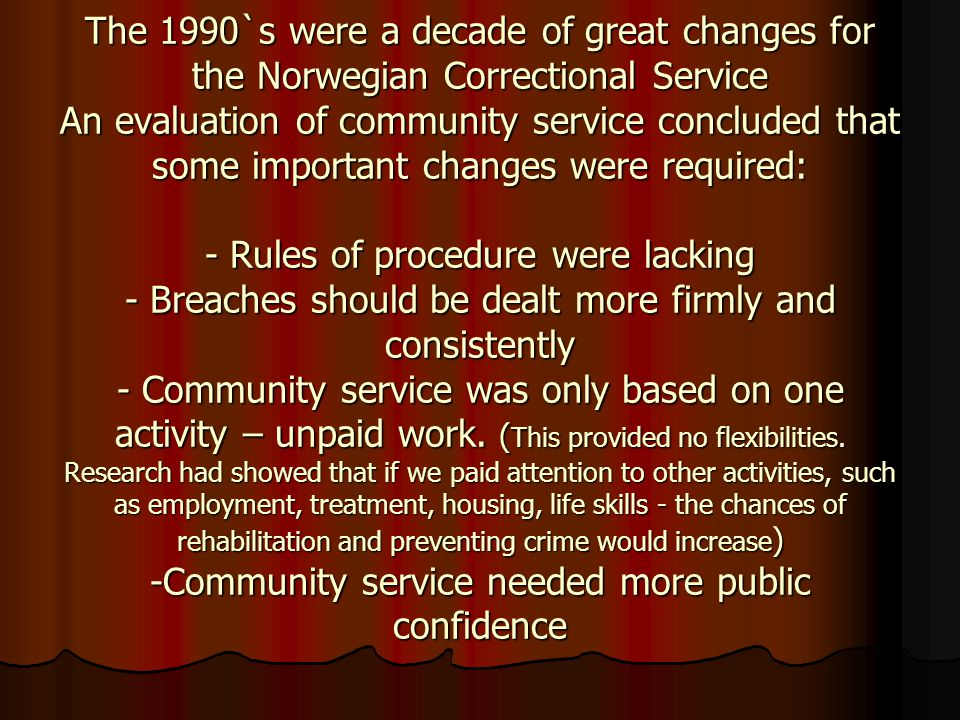 The 1990`s were a decade of great changes for the Norwegian Correctional Service An evaluation of community service concluded that some important chan
