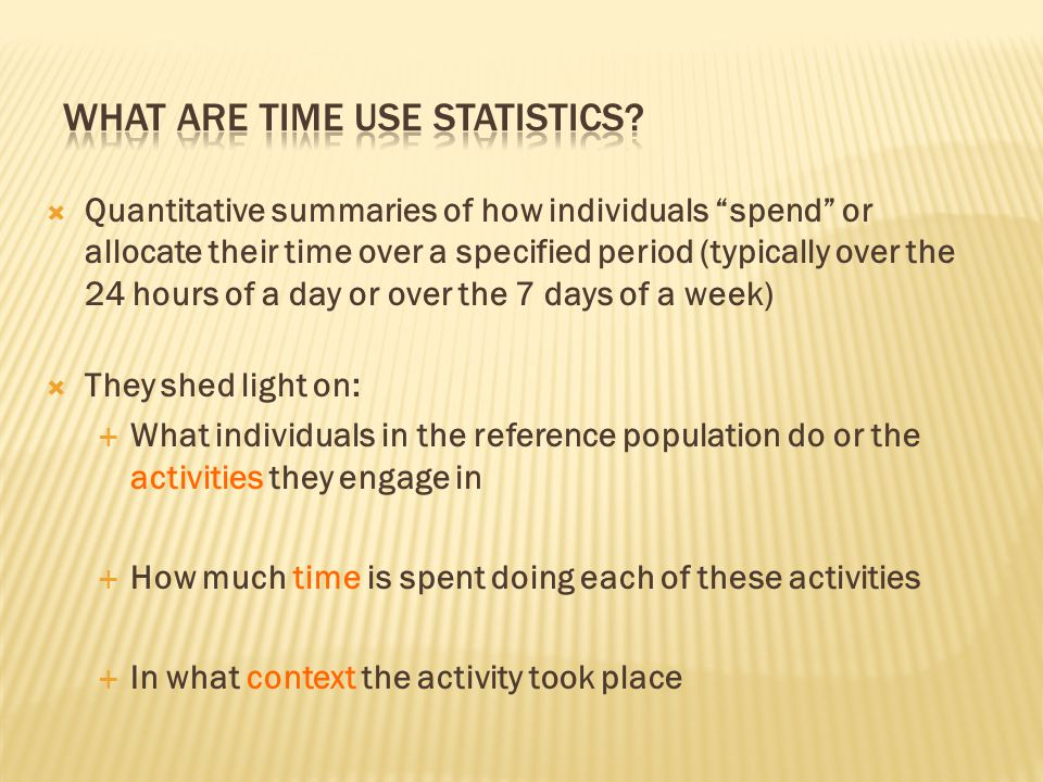  Quantitative summaries of how individuals spend or allocate their time over a specified period (typically over the 24 hours of a day or over the 7 days of a week)  They shed light on:  What individuals in the reference population do or the activities they engage in  How much time is spent doing each of these activities  In what context the activity took place