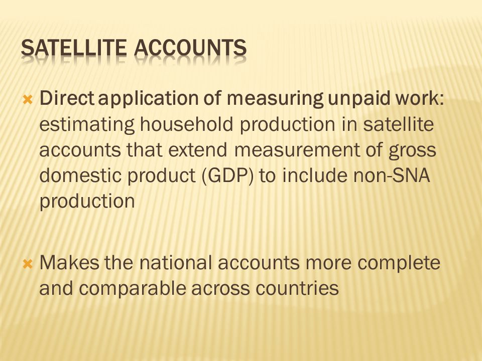  Direct application of measuring unpaid work: estimating household production in satellite accounts that extend measurement of gross domestic product (GDP) to include non-SNA production  Makes the national accounts more complete and comparable across countries