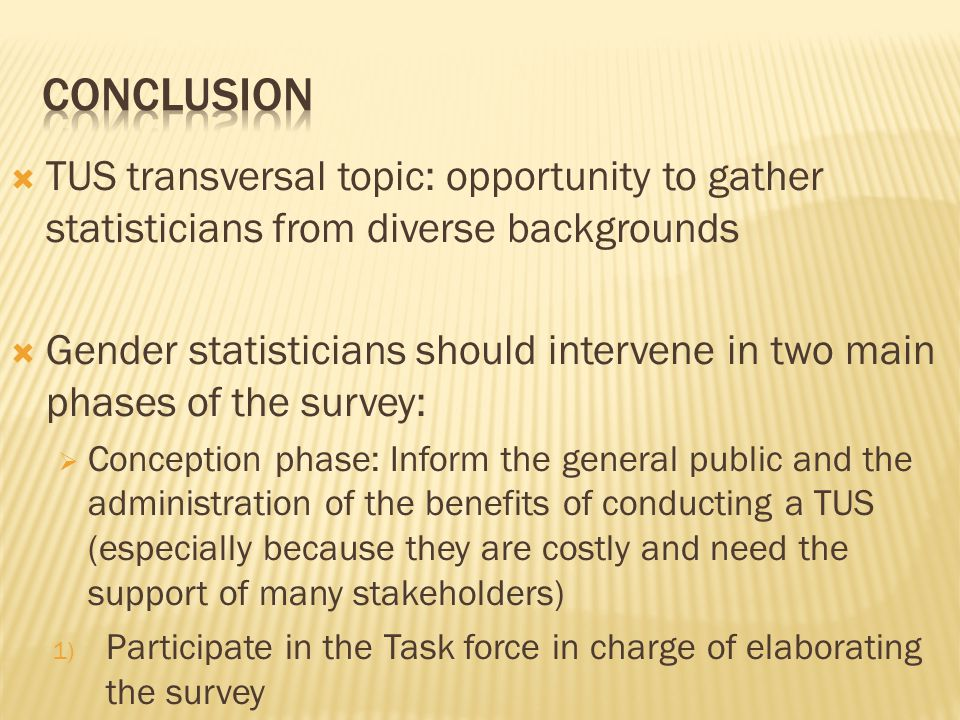  TUS transversal topic: opportunity to gather statisticians from diverse backgrounds  Gender statisticians should intervene in two main phases of the survey:  Conception phase: Inform the general public and the administration of the benefits of conducting a TUS (especially because they are costly and need the support of many stakeholders) 1) Participate in the Task force in charge of elaborating the survey