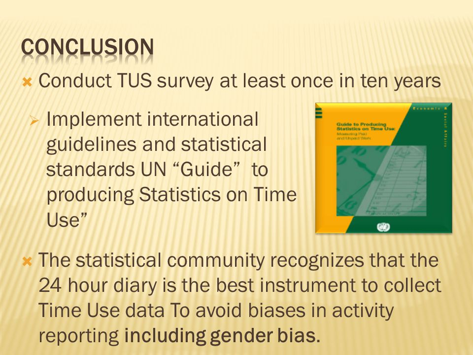  Conduct TUS survey at least once in ten years  The statistical community recognizes that the 24 hour diary is the best instrument to collect Time Use data To avoid biases in activity reporting including gender bias.