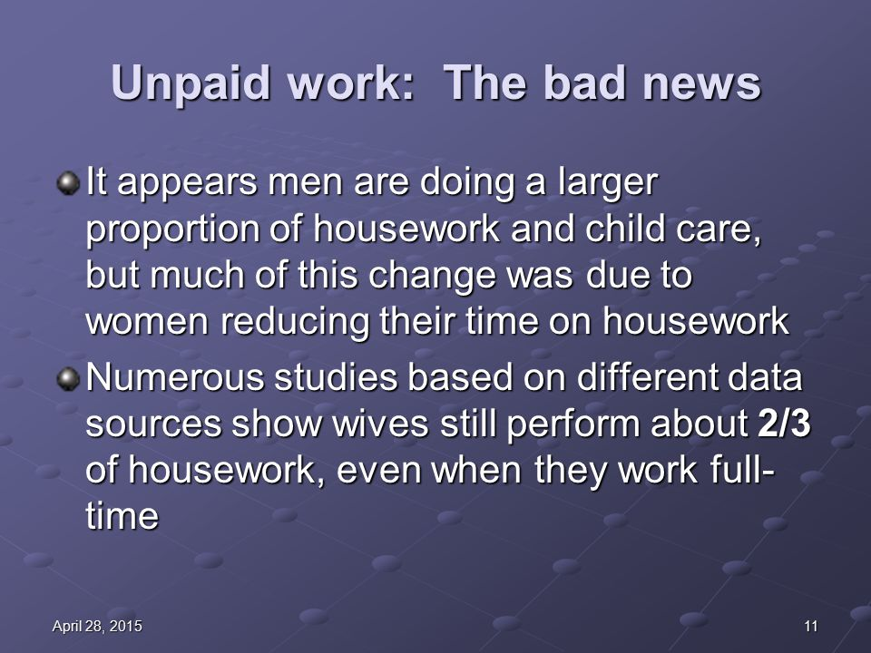 11April 28, 2015April 28, 2015April 28, 2015 Unpaid work: The bad news It appears men are doing a larger proportion of housework and child care, but much of this change was due to women reducing their time on housework Numerous studies based on different data sources show wives still perform about 2/3 of housework, even when they work full- time