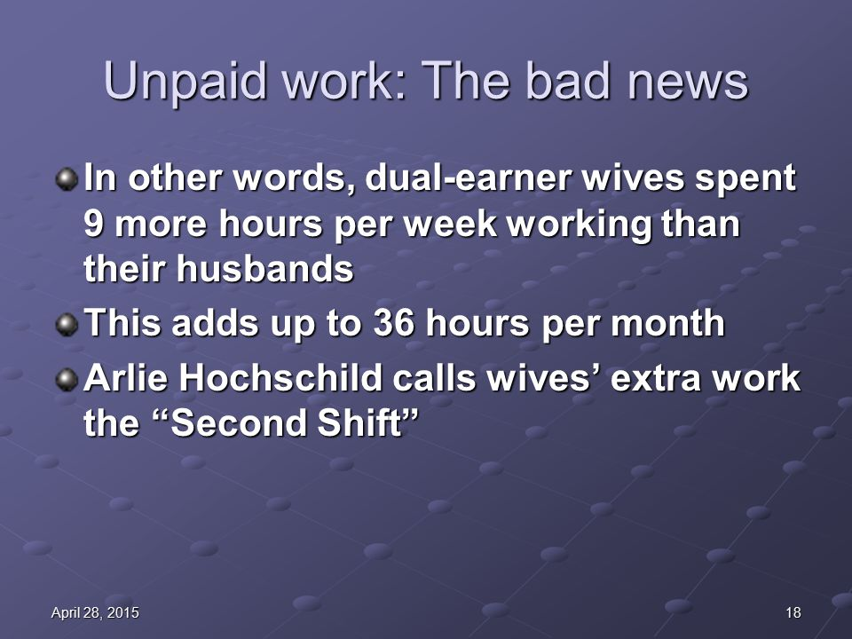 18April 28, 2015April 28, 2015April 28, 2015 Unpaid work: The bad news In other words, dual-earner wives spent 9 more hours per week working than their husbands This adds up to 36 hours per month Arlie Hochschild calls wives' extra work the Second Shift