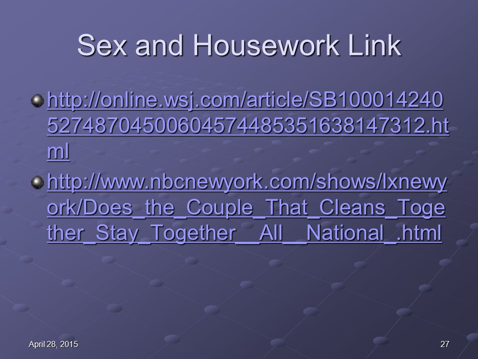 Sex and Housework Link http://online.wsj.com/article/SB100014240 52748704500604574485351638147312.ht ml http://online.wsj.com/article/SB100014240 52748704500604574485351638147312.ht ml http://www.nbcnewyork.com/shows/lxnewy ork/Does_the_Couple_That_Cleans_Toge ther_Stay_Together__All__National_.html http://www.nbcnewyork.com/shows/lxnewy ork/Does_the_Couple_That_Cleans_Toge ther_Stay_Together__All__National_.html 27April 28, 2015April 28, 2015April 28, 2015