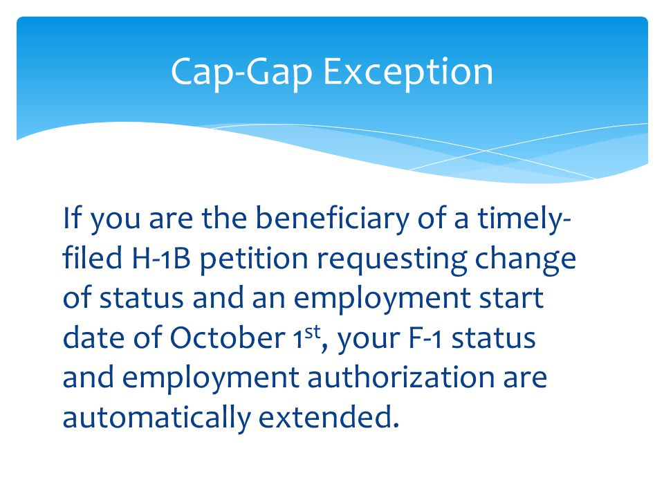 Cap-Gap Exception If you are the beneficiary of a timely- filed H-1B petition requesting change of status and an employment start date of October 1 st