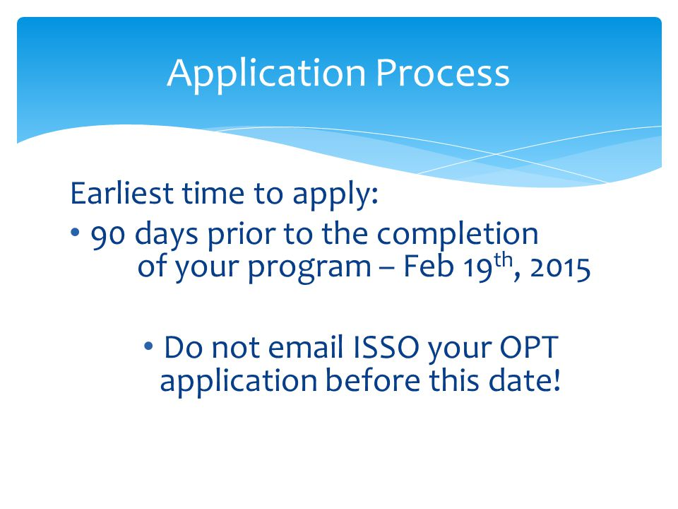 Earliest time to apply: 90 days prior to the completion of your program – Feb 19 th, 2015 Do not email ISSO your OPT application before this date! App