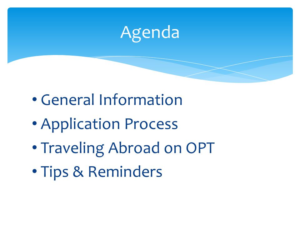 General Information Application Process Traveling Abroad on OPT Tips & Reminders Agenda