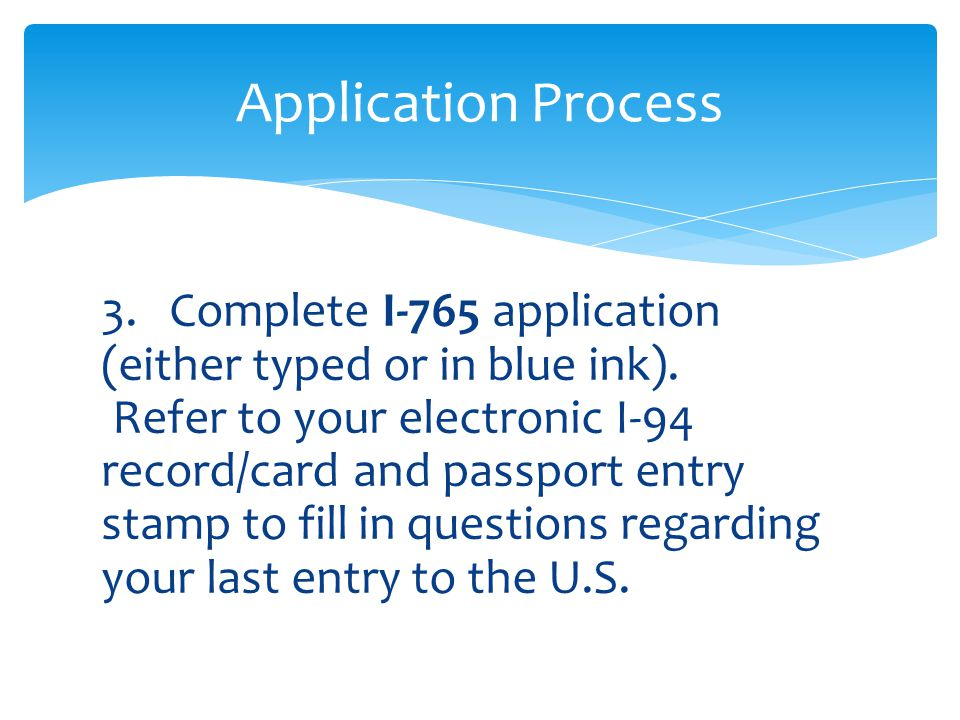 3. Complete I-765 application (either typed or in blue ink). Refer to your electronic I-94 record/card and passport entry stamp to fill in questions r
