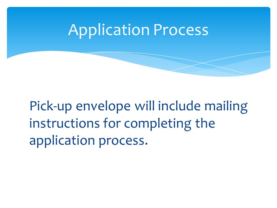 Pick-up envelope will include mailing instructions for completing the application process. Application Process