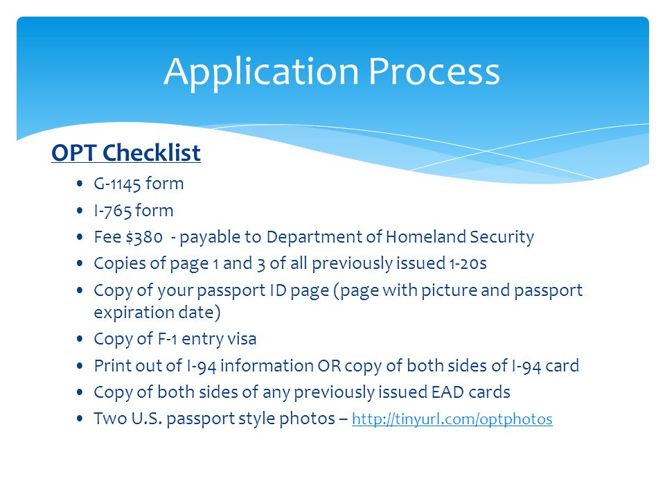 OPT Checklist G-1145 form I-765 form Fee $380 - payable to Department of Homeland Security Copies of page 1 and 3 of all previously issued 1-20s Copy