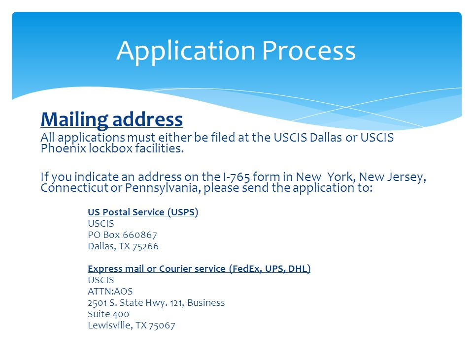 Mailing address All applications must either be filed at the USCIS Dallas or USCIS Phoenix lockbox facilities. If you indicate an address on the I-765