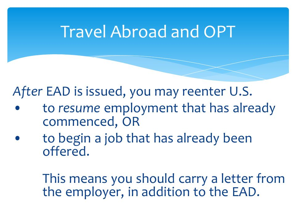 After EAD is issued, you may reenter U.S. to resume employment that has already commenced, OR to begin a job that has already been offered. This means