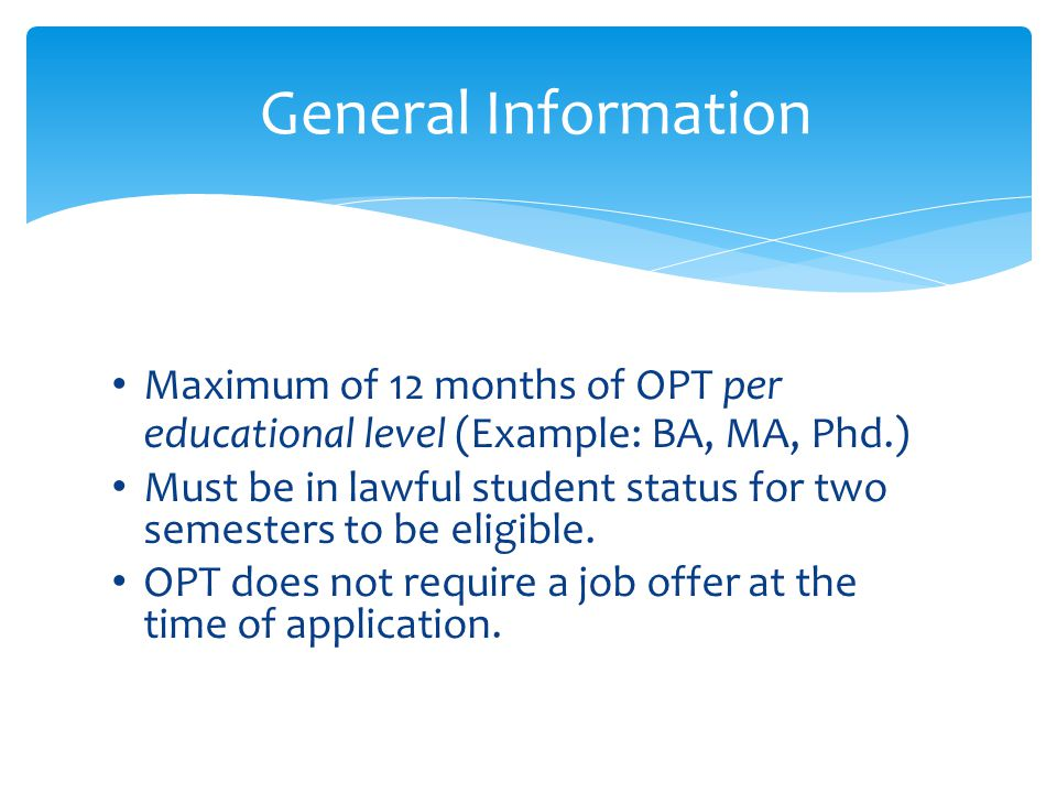 Maximum of 12 months of OPT per educational level (Example: BA, MA, Phd.) Must be in lawful student status for two semesters to be eligible. OPT does