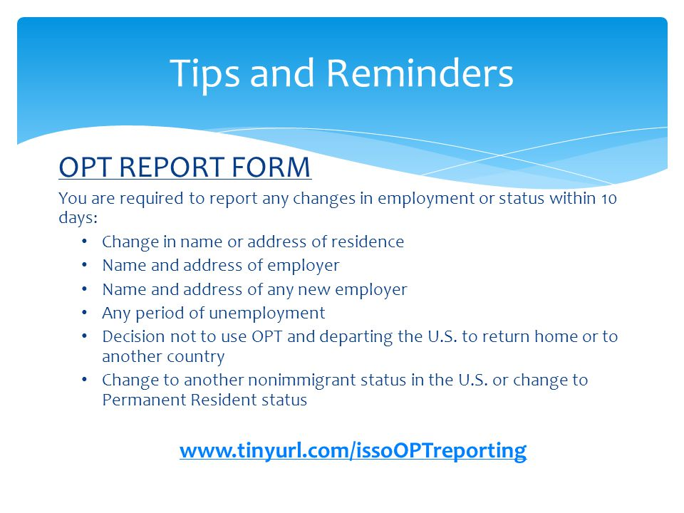 OPT REPORT FORM You are required to report any changes in employment or status within 10 days: Change in name or address of residence Name and address
