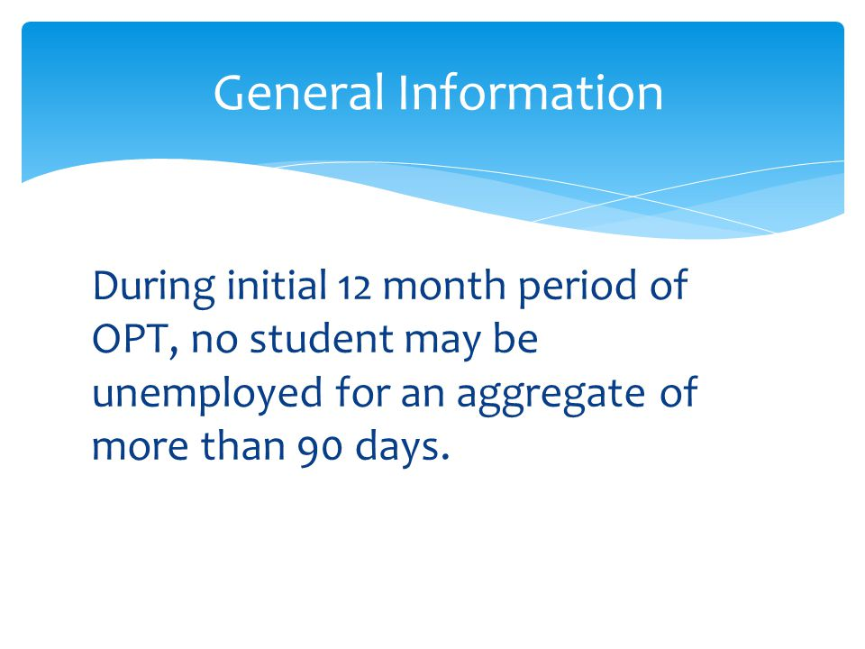 During initial 12 month period of OPT, no student may be unemployed for an aggregate of more than 90 days. General Information