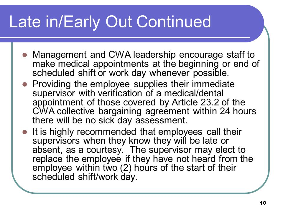 10 Late in/Early Out Continued Management and CWA leadership encourage staff to make medical appointments at the beginning or end of scheduled shift or work day whenever possible.