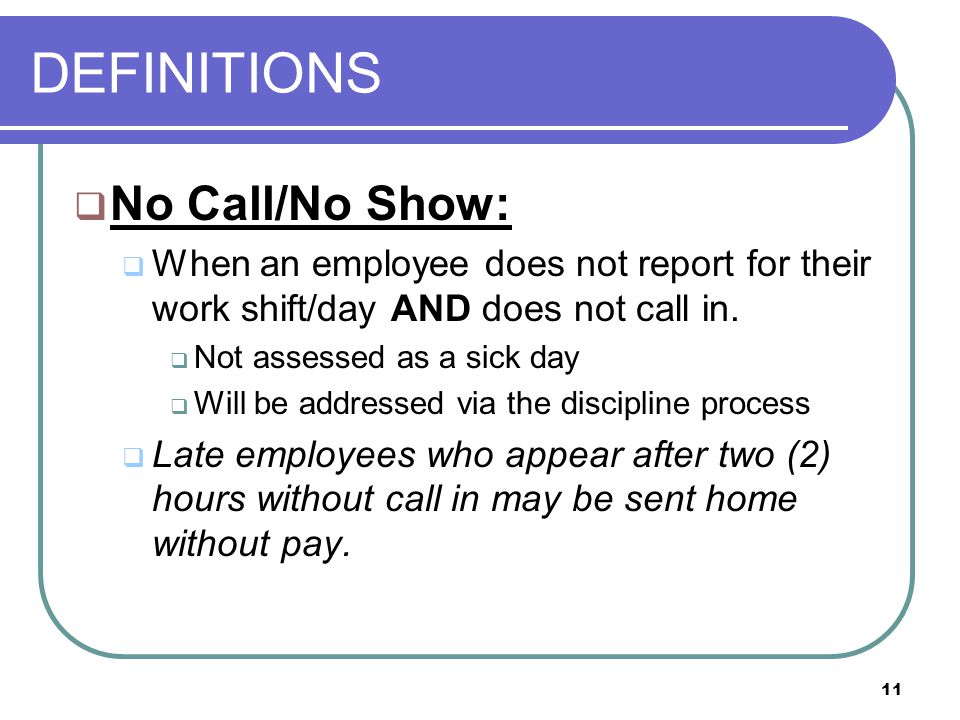11 DEFINITIONS  No Call/No Show:  When an employee does not report for their work shift/day AND does not call in.