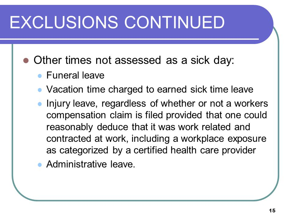 15 EXCLUSIONS CONTINUED Other times not assessed as a sick day: Funeral leave Vacation time charged to earned sick time leave Injury leave, regardless of whether or not a workers compensation claim is filed provided that one could reasonably deduce that it was work related and contracted at work, including a workplace exposure as categorized by a certified health care provider Administrative leave.