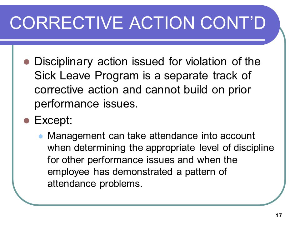 17 CORRECTIVE ACTION CONT'D Disciplinary action issued for violation of the Sick Leave Program is a separate track of corrective action and cannot build on prior performance issues.