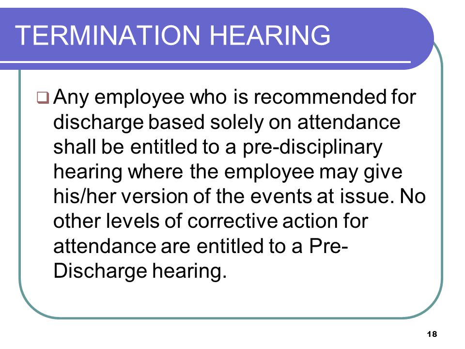 18 TERMINATION HEARING  Any employee who is recommended for discharge based solely on attendance shall be entitled to a pre-disciplinary hearing where the employee may give his/her version of the events at issue.