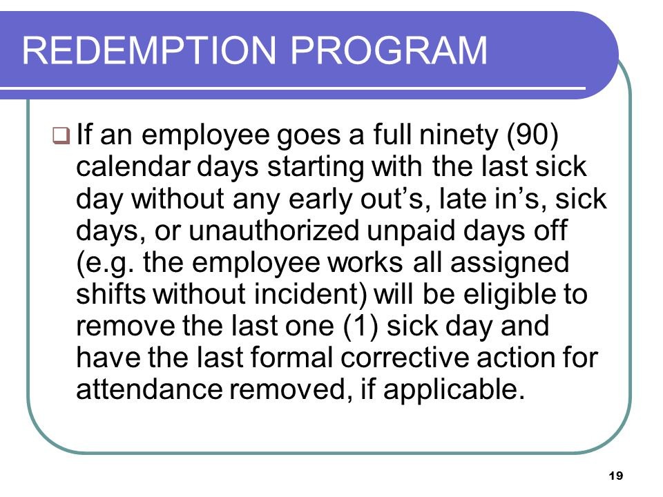 19 REDEMPTION PROGRAM  If an employee goes a full ninety (90) calendar days starting with the last sick day without any early out's, late in's, sick days, or unauthorized unpaid days off (e.g.