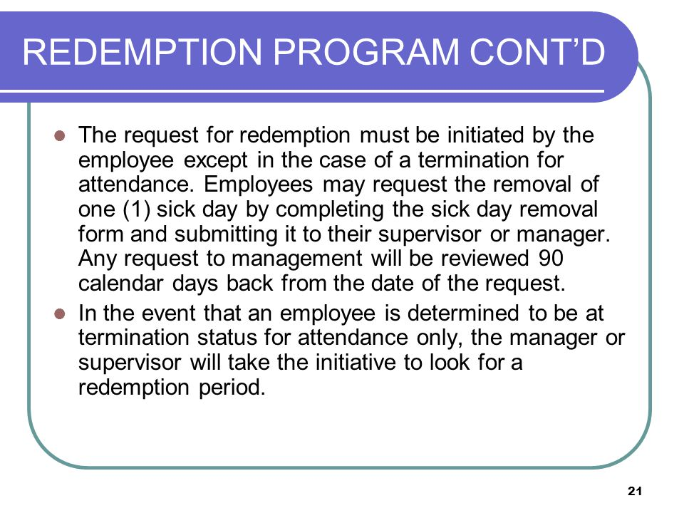 21 REDEMPTION PROGRAM CONT'D The request for redemption must be initiated by the employee except in the case of a termination for attendance.