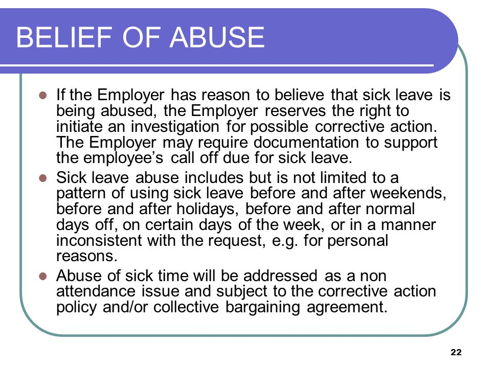 22 BELIEF OF ABUSE If the Employer has reason to believe that sick leave is being abused, the Employer reserves the right to initiate an investigation for possible corrective action.