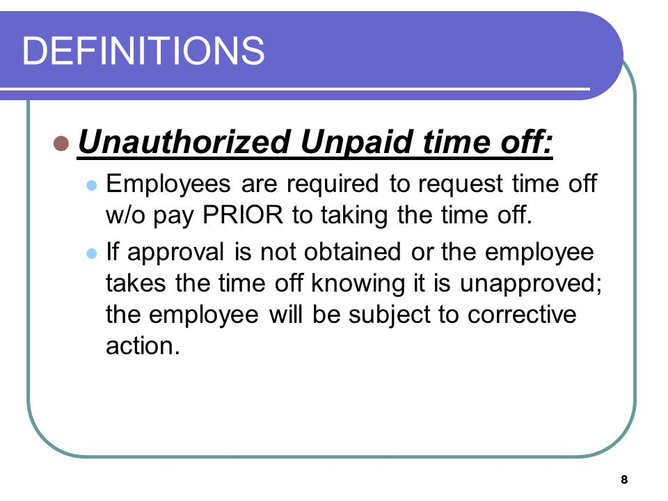 8 DEFINITIONS Unauthorized Unpaid time off: Employees are required to request time off w/o pay PRIOR to taking the time off.