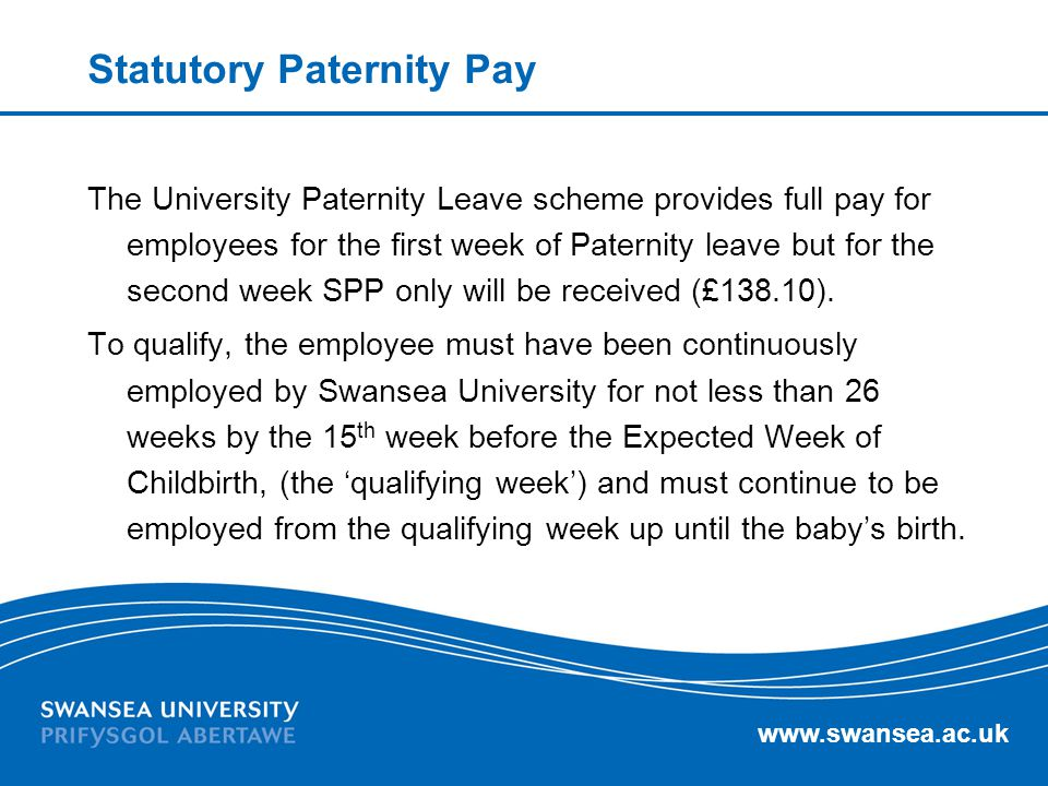 www.swansea.ac.uk Statutory Paternity Pay The University Paternity Leave scheme provides full pay for employees for the first week of Paternity leave