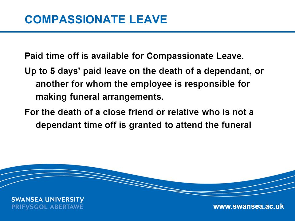 www.swansea.ac.uk COMPASSIONATE LEAVE Paid time off is available for Compassionate Leave. Up to 5 days' paid leave on the death of a dependant, or ano