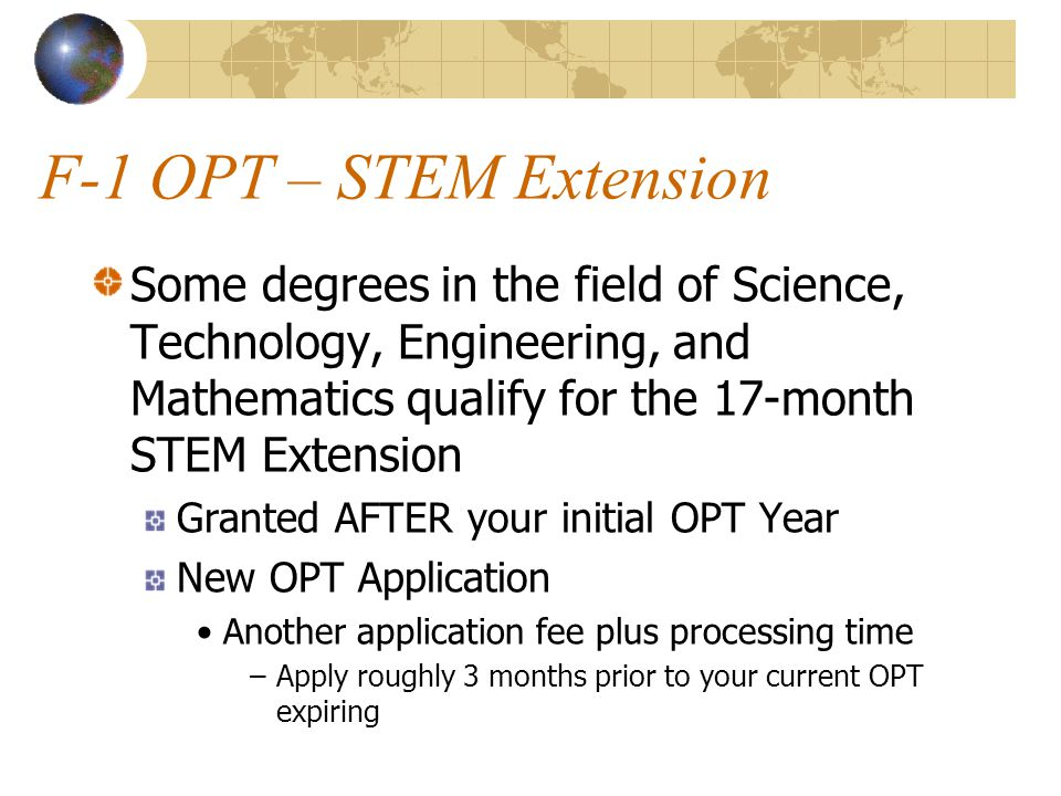F-1 OPT – STEM Extension Some degrees in the field of Science, Technology, Engineering, and Mathematics qualify for the 17-month STEM Extension Granted AFTER your initial OPT Year New OPT Application Another application fee plus processing time –Apply roughly 3 months prior to your current OPT expiring