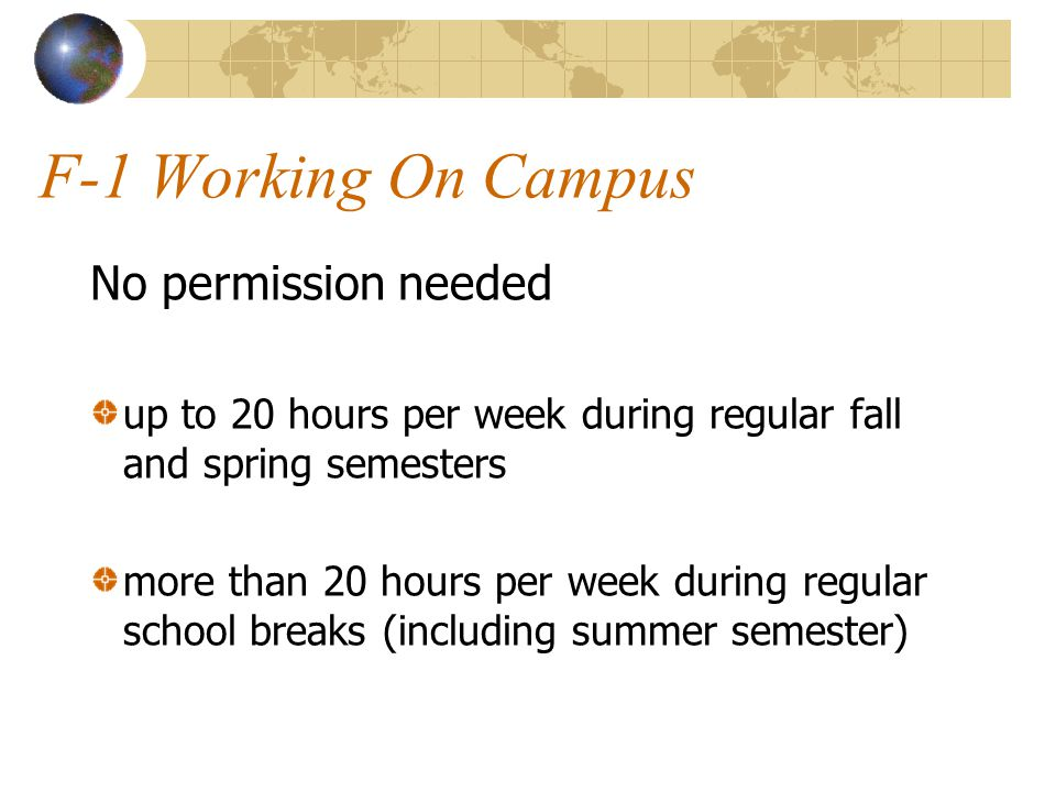 F-1 Working On Campus No permission needed up to 20 hours per week during regular fall and spring semesters more than 20 hours per week during regular school breaks (including summer semester)