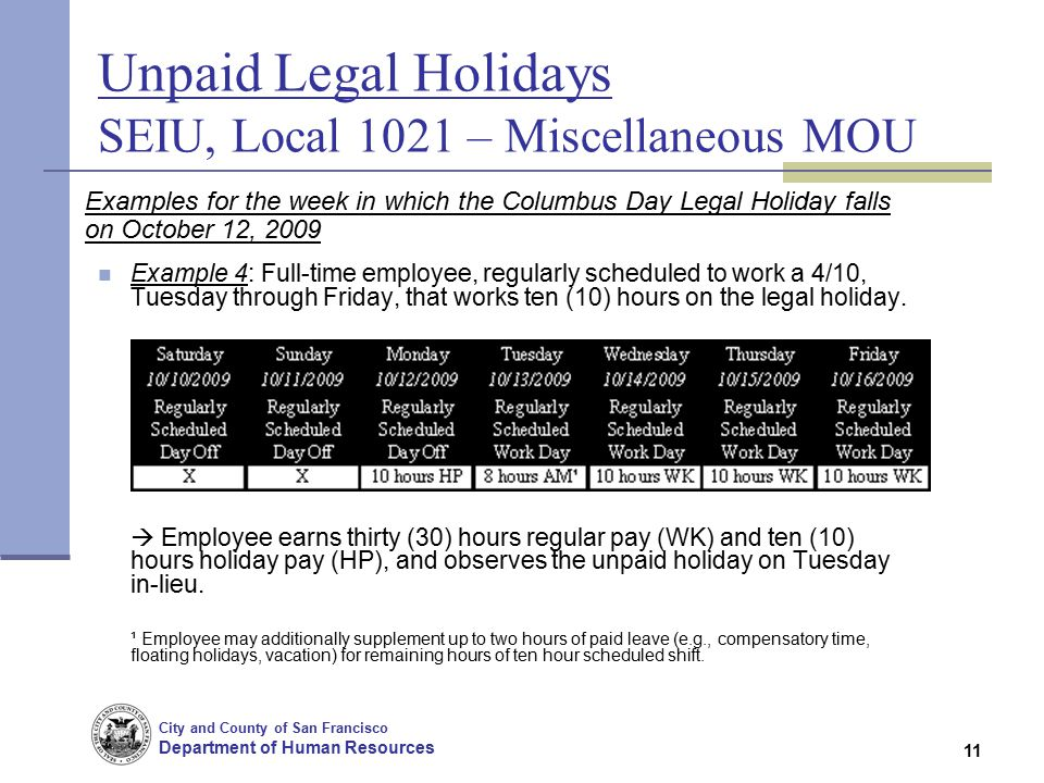 City and County of San Francisco Department of Human Resources 11 Unpaid Legal Holidays SEIU, Local 1021 – Miscellaneous MOU Examples for the week in which the Columbus Day Legal Holiday falls on October 12, 2009 Example 4: Full-time employee, regularly scheduled to work a 4/10, Tuesday through Friday, that works ten (10) hours on the legal holiday.