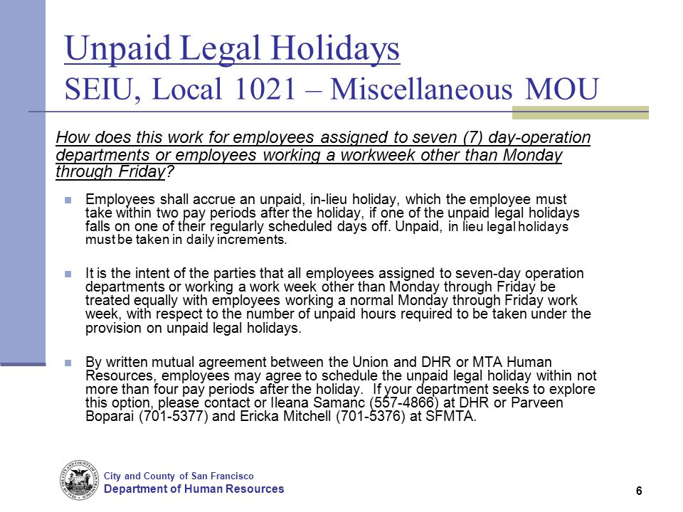 City and County of San Francisco Department of Human Resources 6 Unpaid Legal Holidays SEIU, Local 1021 – Miscellaneous MOU How does this work for employees assigned to seven (7) day-operation departments or employees working a workweek other than Monday through Friday.