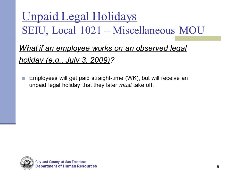 City and County of San Francisco Department of Human Resources 9 Unpaid Legal Holidays SEIU, Local 1021 – Miscellaneous MOU What if an employee works on an observed legal holiday (e.g., July 3, 2009).