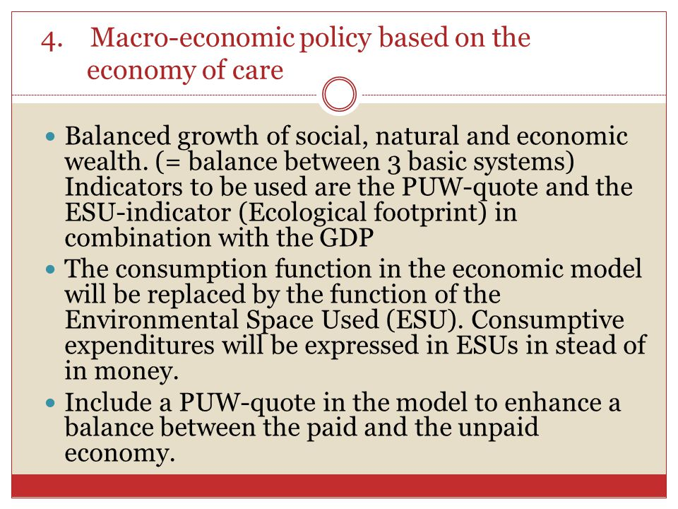 4. Macro-economic policy based on the economy of care Balanced growth of social, natural and economic wealth. (= balance between 3 basic systems) Indi