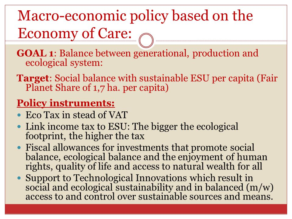 Macro-economic policy based on the Economy of Care: GOAL 1: Balance between generational, production and ecological system: Target: Social balance with sustainable ESU per capita (Fair Planet Share of 1,7 ha.