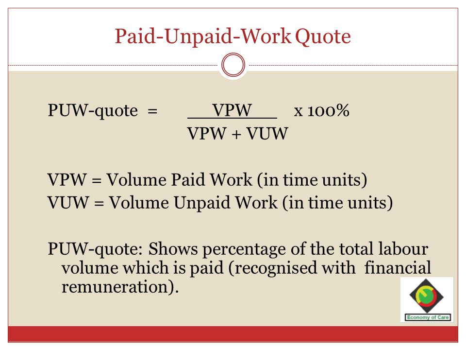 Paid-Unpaid-Work Quote PUW-quote = VPW x 100% VPW + VUW VPW = Volume Paid Work (in time units) VUW = Volume Unpaid Work (in time units) PUW-quote: Shows percentage of the total labour volume which is paid (recognised with financial remuneration).