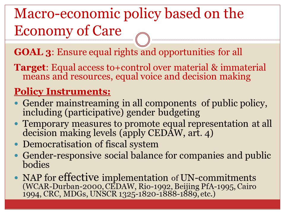 Macro-economic policy based on the Economy of Care GOAL 3: Ensure equal rights and opportunities for all Target: Equal access to+control over material & immaterial means and resources, equal voice and decision making Policy Instruments: Gender mainstreaming in all components of public policy, including (participative) gender budgeting Temporary measures to promote equal representation at all decision making levels (apply CEDAW, art.