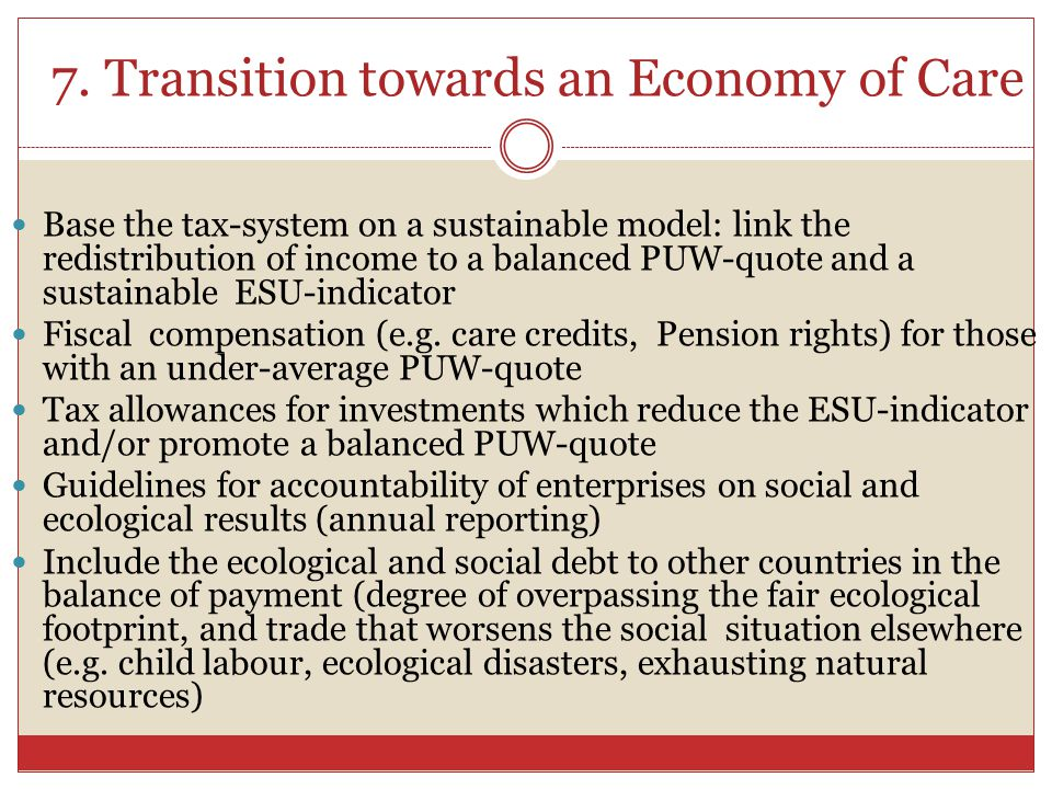 7. Transition towards an Economy of Care Base the tax-system on a sustainable model: link the redistribution of income to a balanced PUW-quote and a s