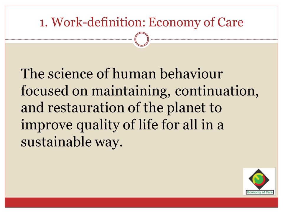 1. Work-definition: Economy of Care The science of human behaviour focused on maintaining, continuation, and restauration of the planet to improve qua